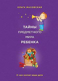 Ольга Ивановна Маховская -Тайны предметного мира ребенка. О чем молчат ваши дети