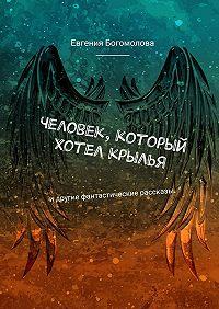 Евгения Богомолова -Человек, который хотел крылья. Идругие фантастические рассказы