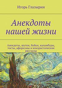 Игорь Глазырин - Анекдоты нашей жизни