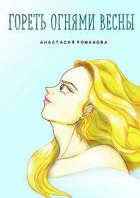 Анастасия Романова - Гореть огнями весны
