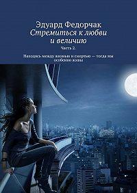Эдуард Федорчак - Стремиться к любви и величию. Часть 2. Находясь между жизнью и смертью – тогда мы особенно живы