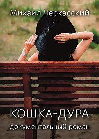 Михаил Черкасский -Кошка-дура. Документальный роман