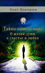 Олег Кокорин -Тайны нашего мира. О жизни души, о счастье и любви