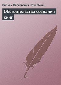 Вильям Похлёбкин -Обстоятельства создания книг
