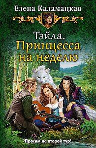 Елена Каламацкая -Тэйла. Принцесса на неделю
