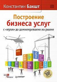 Константин Бакшт - Построение бизнеса услуг: с «нуля» до доминирования на рынке