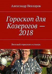 Александр Невзоров -Гороскоп для Козерогов– 2018. Веселый гороскоп встихах