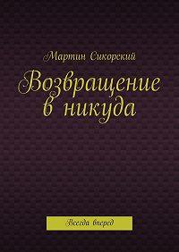 Мартин Сикорский - Возвращение вникуда. Всегда вперед