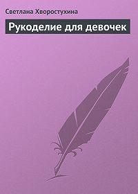 Светлана Хворостухина -Рукоделие для девочек