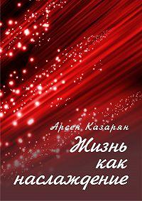 Арсен Казарян -Жизнь как наслаждение