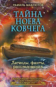 Рамиль Мавлютов -Тайна Ноева ковчега. Легенды, факты, расследования