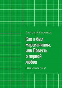 Анатолий Клименок - Как я был марсианином, или Повесть опервой любви