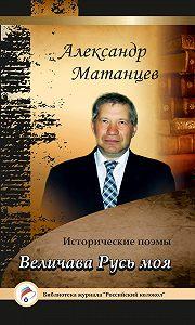 Александр Николаевич Матанцев -«Величава Русь моя». Исторические поэмы