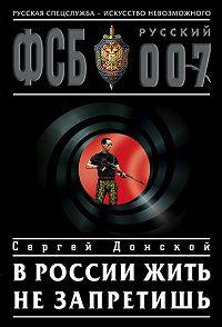 Сергей Донской -В России жить не запретишь