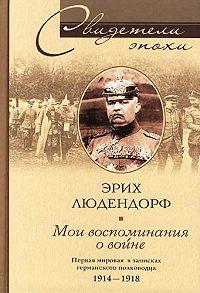Эрих Людендорф -Мои воспоминания о войне. Первая мировая война в записках германского полководца. 1914-1918