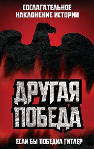 Коллектив Авторов, Питер Дж. Цаурас - Другая победа. Если бы победил Гитлер