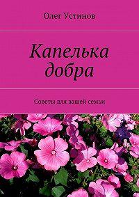Олег Устинов - Капелька добра. Советы для вашей семьи