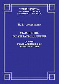 Игорь Александров - Уклонение от уплаты налогов. Основы криминалистической характеристики