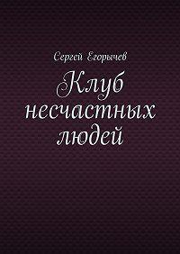 Сергей Егорычев -Клуб несчастных людей
