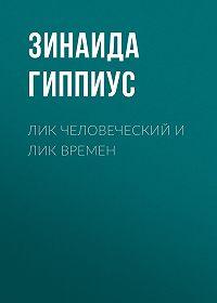Зинаида Николаевна Гиппиус -Лик человеческий и лик времен