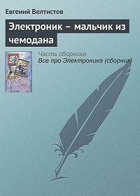 Евгений Серафимович Велтистов -Электроник – мальчик из чемодана