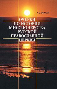 Андрей Ефимов - Очерки по истории миссионерства Русской Православной Церкви
