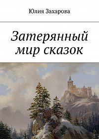 Юлия Захарова - Затерянный мир сказок