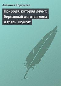 Алевтина Корзунова - Природа, которая лечит: березовый деготь, глина и грязи, шунгит
