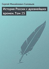 Сергей Соловьев -История России с древнейших времен. Том 25