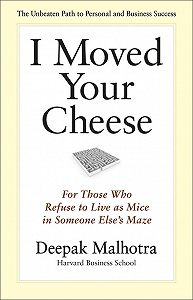 Deepak Malhotra -I Moved Your Cheese. For Those Who Refuse to Live as Mice in Someone Else's Maze