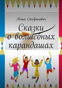 Нина Стефанович -Сказки оволшебных карандашах