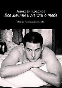 Алексей Краснов -Все мечты и мысли о тебе. Сборник стихотворении о любви