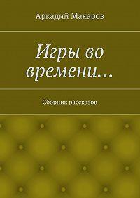 Аркадий Макаров -Игры во времени… Сборник рассказов