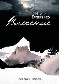 Ирада Вовненко -Влечение. Истории любви