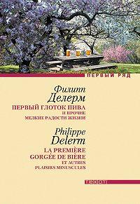 Филипп Делерм - Первый глоток пива и прочие мелкие радости жизни
