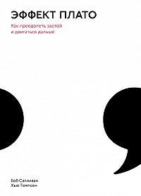 Боб Салливан, Хью Томпсон - Эффект плато. Как преодолеть застой и двигаться дальше