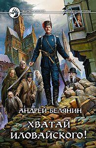 Андрей Белянин -Хватай Иловайского!