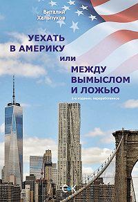 Виталий Хальпуков -Уехать в Америку, или Между вымыслом и ложью