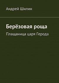 Андрей Вячеславович Шилин -Берёзовая роща. Плащаница царя Герода