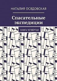 Наталия Осядовская -Спасательные экспедиции. Книга четвёртая