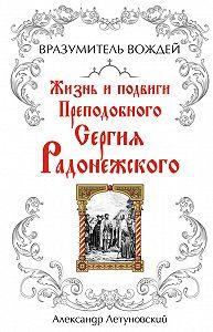 Александр Летуновский -Вразумитель вождей. Жизнь и подвиги Преподобного Сергия Радонежского