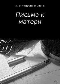Анастасия Сергеевна Милая -Письма к матери