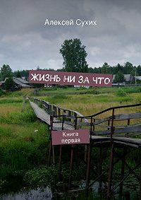 Алексей Сухих -Жизнь ни зачто. Книга первая