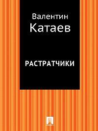 Валентин Катаев - Растратчики