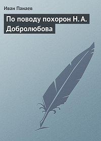 Иван Панаев - По поводу похорон Н. А. Добролюбова