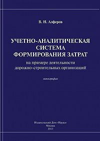 Валерий Алферов -Учетно-аналитическая система формирования затрат (на примере деятельности дорожно-строительных организаций)