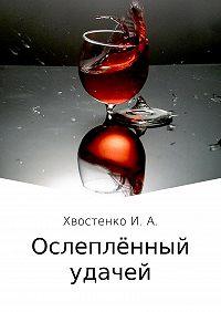 Иван Александрович Хвостенко -Ослеплённый удачей
