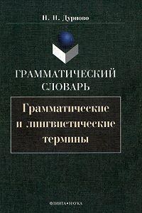Николай Николаевич Дурново - Грамматический словарь. Грамматические и лингвистические термины