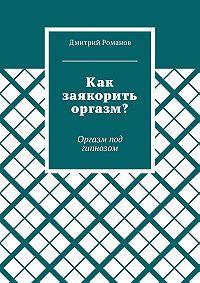Дмитрий Романов -Как заякорить оргазм? Оргазм под гипнозом