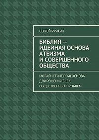 Сергей Ручкин - Библия– идейная основа атеизма исовершенного общества. Моралистическая основа для решения всех общественных проблем